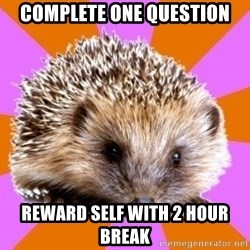 Homeschooled Hedgehog - COMPLETE ONE QUESTION REWARD SELF WITH 2 HOUR BREAK
