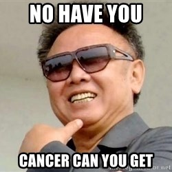 Kim Jong Ill - no have you  cancer can you get