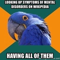 Paranoid Parrot - Looking up symptoms of mental disorders on wikipedia having all of them