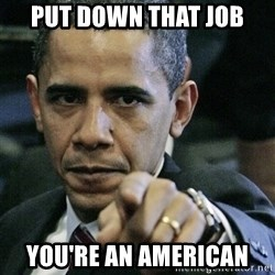 Pissed off Obama - put down that job you're an american
