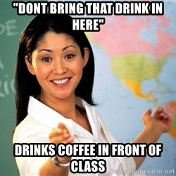 "unhelpful teacher - ""dont bring that drink in here"" drinks coffee in front of class"