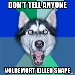 Spoiler Dog - don't tell anyone voldemort killed snape