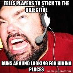 Angry Gamer - Tells players to stick to the objective Runs around looking for hiding places