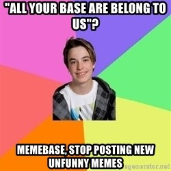 """Newfag Guy - """"All your base are belong to us""""? MEMEBASE, STOP POSTING NEW UNFUNNY MEMES"""