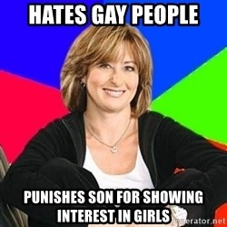 Sheltering Suburban Mom - Hates gay people punishes son for showing interest in girls
