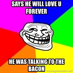 Trollface - says he will love u forever he was talking to the bacon