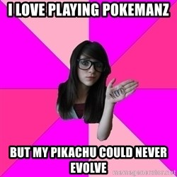 Idiot Nerd Girl - I love playing pokemanz But my pikachu could never evolve