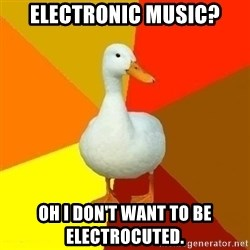 Technologyimpairedduck - electronic music? oh i don't want to be ELECTROCUTED.