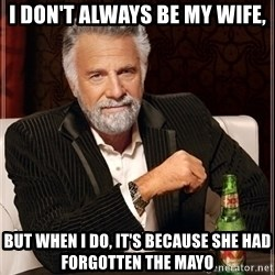 Dos Equis Guy gives advice - I don't always be my wife, BUT WHEN I DO, IT'S BECAUSE SHE HAD FORGOTTEN THE MAYO