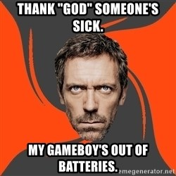 "AngryDoctor - thank ""god"" someone's sick. my gameboy's out of batteries."