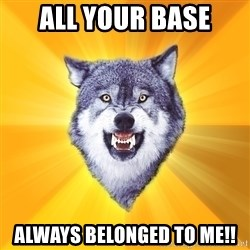 Courage Wolf - ALL YOUR BASE ALWAYS BELONGED TO ME!!