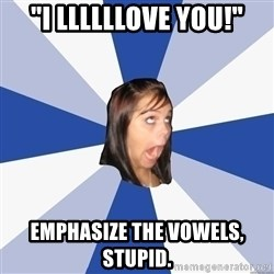 """Annoying Facebook Girl - """"i llllllove you!"""" emphasize the vowels, stupid."""