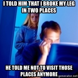 Internet Husband - I TOLD HIM THAT I BROKE MY LEG IN TWO PLACES HE TOLD ME NOT TO VISIT THOSE PLACES ANYMORE