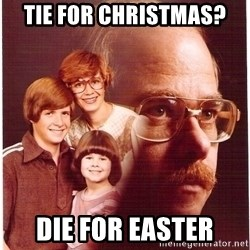 Vengeance Dad - TIE FOR CHRISTMAS? DIE FOR EASTER