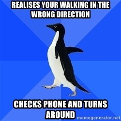 Socially Awkward Penguin - realises your walking in the wrong direction checks phone and turns around
