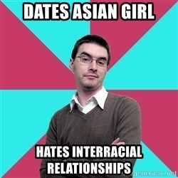 Privilege Denying Dude - DATES ASIAN GIRL HATES INTERRACIAL RELATIONSHIPS