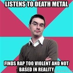 Privilege Denying Dude - LISTENS TO DEATH METAL FINDS RAP TOO VIOLENT AND NOT BASED IN REALITY