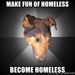 Depression Dog - Make fun of homeless become homeless