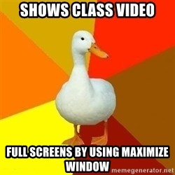 Technologically Impaired Duck - shows class video full screens by using maximize window