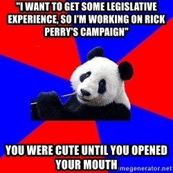 "Polisci Panda - ""i want to get some legislative experience, so i'm working on rick perry's campaign"" you were cute until you opened your mouth"
