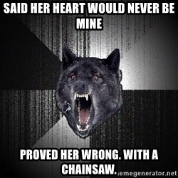 Insanity Wolf - SAID HER HEART WOULD NEVER BE MINE PROVED HER WRONG. WITH A CHAINSAW.