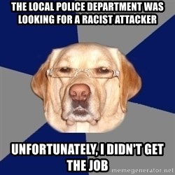 Racist Dog - The local police department was looking for a racist attacker unfortunately, i didn't get the job