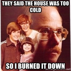 Vengeance Dad - They said the house was too cold so i burned it down