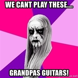 Black Metal Fashionista - WE CANT PLAY THESE.... GRANDPAS GUITARS!