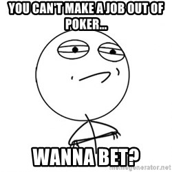 Challenge Accepted - You can't make a job out of poker... Wanna bet?