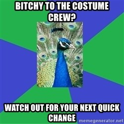 Performing Arts Peacock - bitchy to the costume crew? Watch out for your next quick change