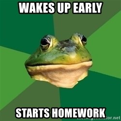 Foul Bachelor Frog - Wakes Up early starts homework