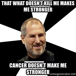Steve Jobs Says - that what doesn't kill me makes me stronger Cancer Doesn't make me stronger