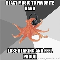 Musicnerdoctopus - blast music to favorite band lose hearing and feel proud