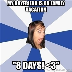 """Annoying Facebook Girl - my boyfriend is on family vacation """"8 days! <3"""""""
