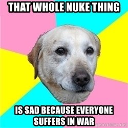 Politically Neutral Dog - that whole nuke thing is sad because everyone suffers in war