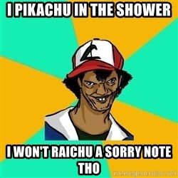 Ash Pedreiro - I Pikachu in the shower i won't raichu a sorry note tho