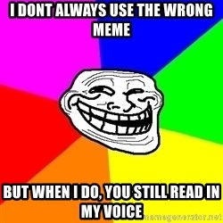 Trollface - i dont always use the wrong meme but when i do, you still read in my voice
