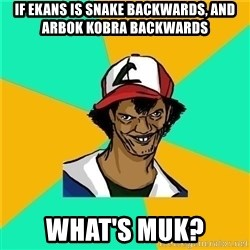 Dat Ash - If ekans is snake backwards, and arbok kobra backwards what's muk?