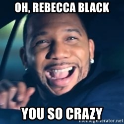 Black Guy From Friday - Oh, Rebecca Black You so crazy