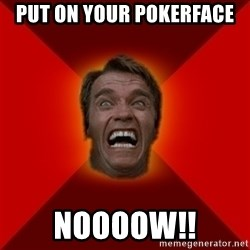 Angry Arnold - Put on your Pokerface NOooow!!