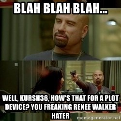 skinhedjohn - blah blah blah... well, kursh36, how's that for a plot device? you freaking renee walker hater