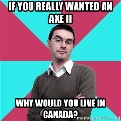 Privilege Denying Dude - if you really wanted an axe ii why would you live in canada?