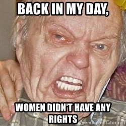 Grumpy Grandpa - Back in my day, women didn't have any rights
