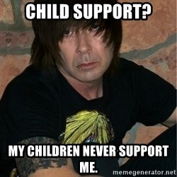 Emo Dad - child support? my children never support me.