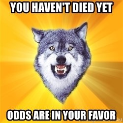 Courage Wolf - you haven't died yet odds are in your favor