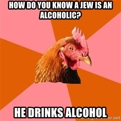 Anti Joke Chicken - How do you know a Jew is an alcoholic? He drinks alcohol