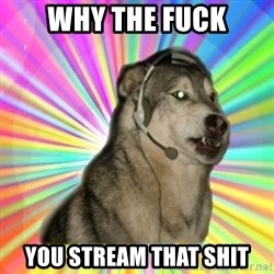 Gamer Dog - Why the fuck You stream that shit