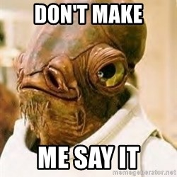 Ackbar - Don't make me say it