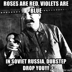 Joseph Stalin - roses are red, violets are blue in soviet russia, dubstep drop you!!!