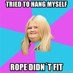 Fat Girl - tried to hang myself rope didn´t fit